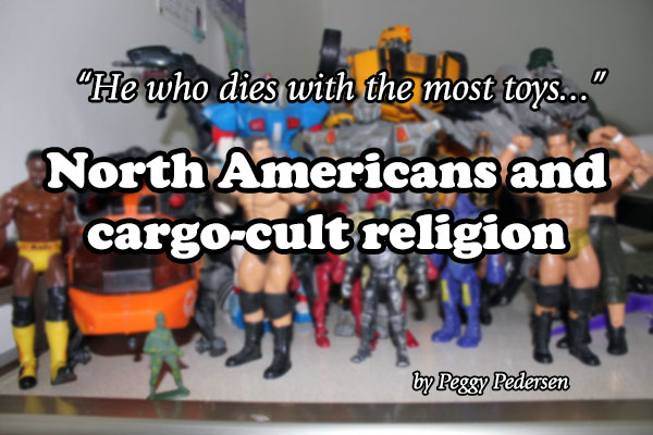 He who dies with the most toys… North Americans and cargo-cult religion