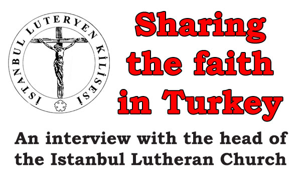 Sharing the faith in Turkey: An interview with the head of the Istanbul Lutheran Church